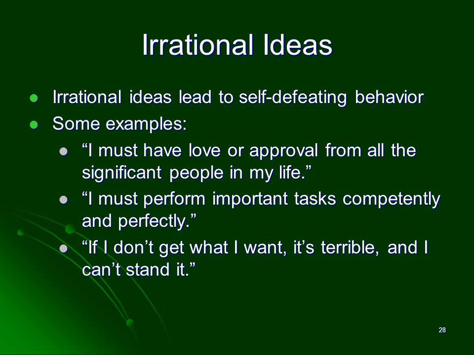 Irrational Ideas Irrational ideas lead to self-defeating behavior Irrational ideas lead to self-defeating behavior Some examples: Some examples: I mus