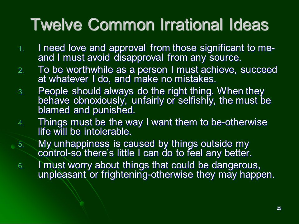 Twelve Common Irrational Ideas 1. I need love and approval from those significant to me- and I must avoid disapproval from any source. 2. To be worthw