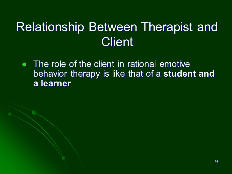Relationship Between Therapist and Client The role of the client in rational emotive behavior therapy is like that of a student and a learner The role