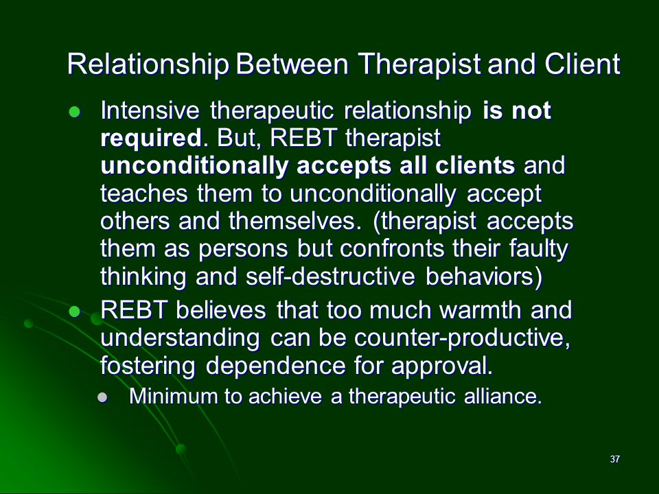 Relationship Between Therapist and Client Intensive therapeutic relationship is not required. But, REBT therapist unconditionally accepts all clients