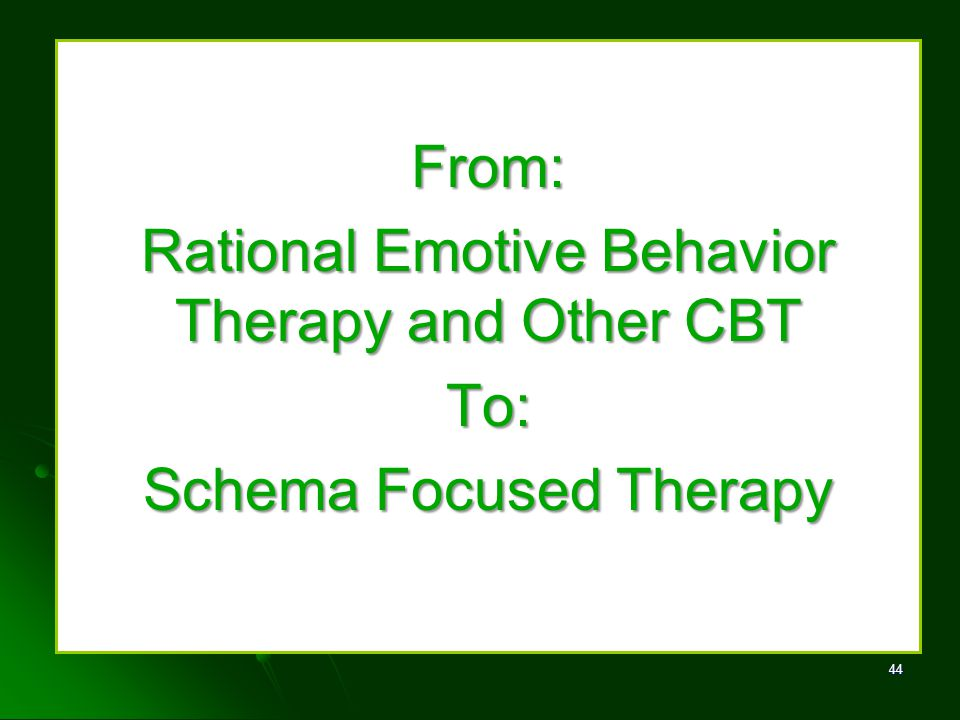 From: Rational Emotive Behavior Therapy and Other CBT To: Schema Focused Therapy 44