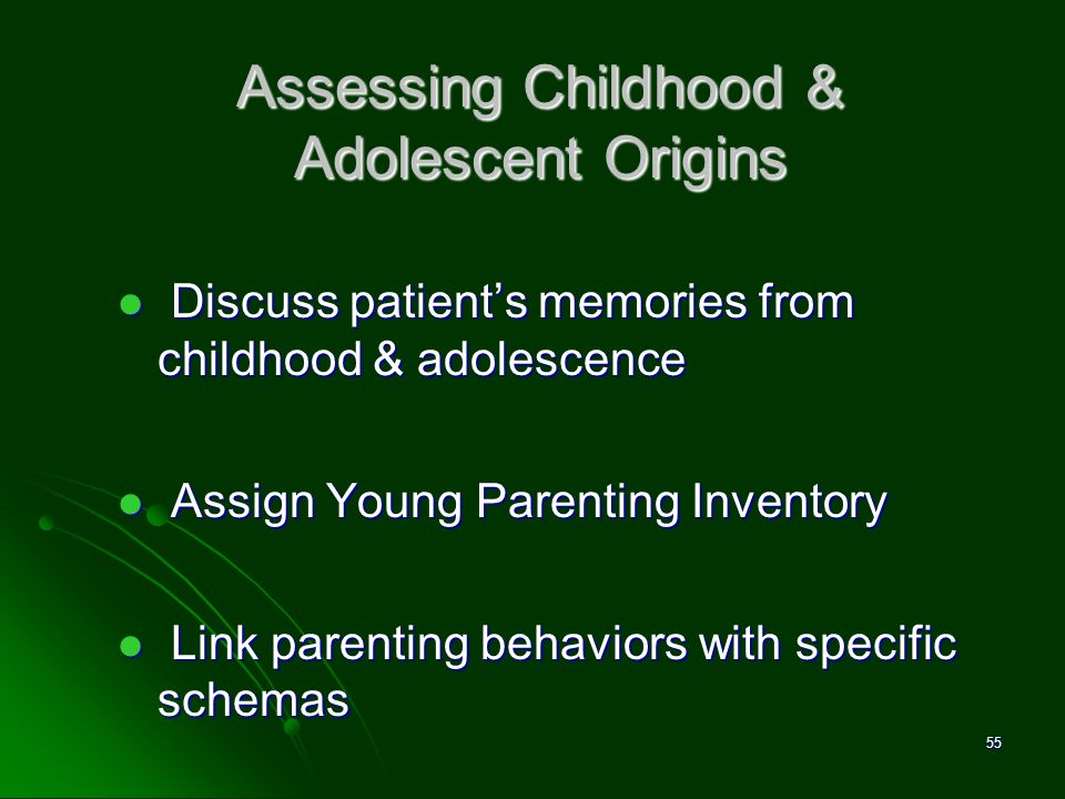 Assessing Childhood & Adolescent Origins Discuss patients memories from childhood & adolescence Discuss patients memories from childhood & adolescence
