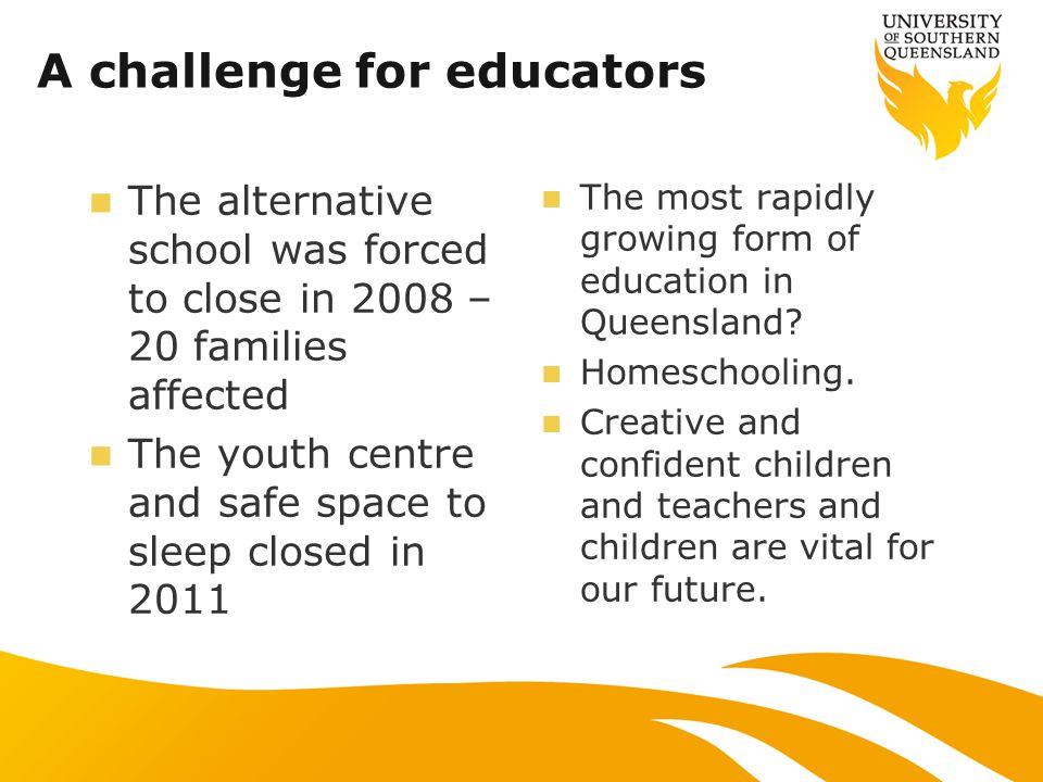 A challenge for educators The alternative school was forced to close in 2008 – 20 families affected The youth centre and safe space to sleep closed in 2011 The most rapidly growing form of education in Queensland.