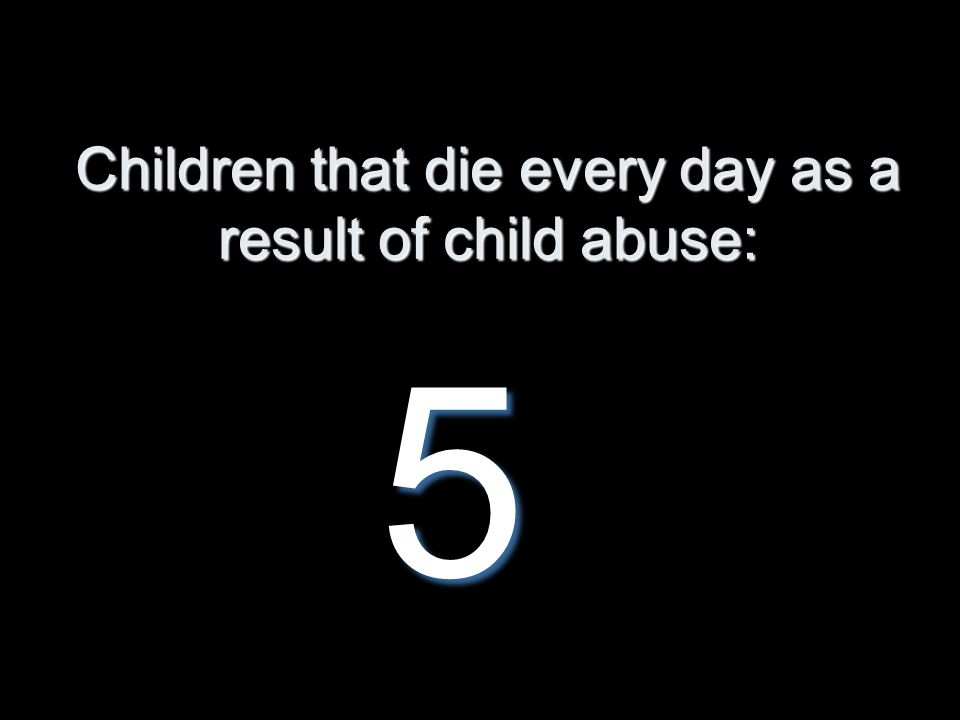 Children that die every day as a result of child abuse: 5