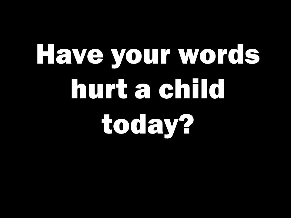 Have your words hurt a child today