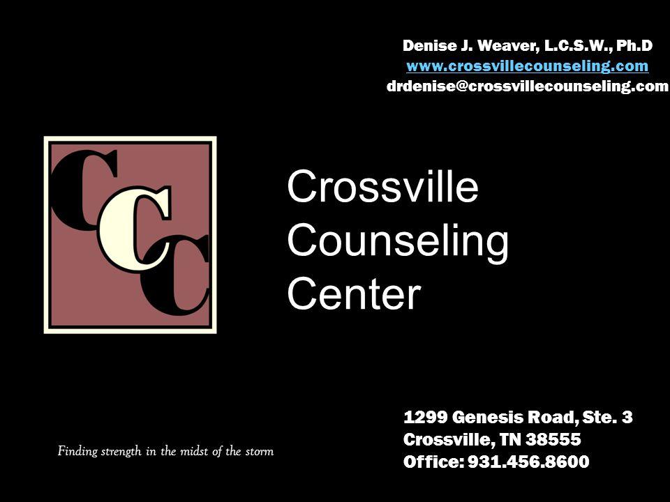Denise J. Weaver, L.C.S.W., Ph.D www.crossvillecounseling.com drdenise@crossvillecounseling.com 1299 Genesis Road, Ste. 3 Crossville, TN 38555 Office: