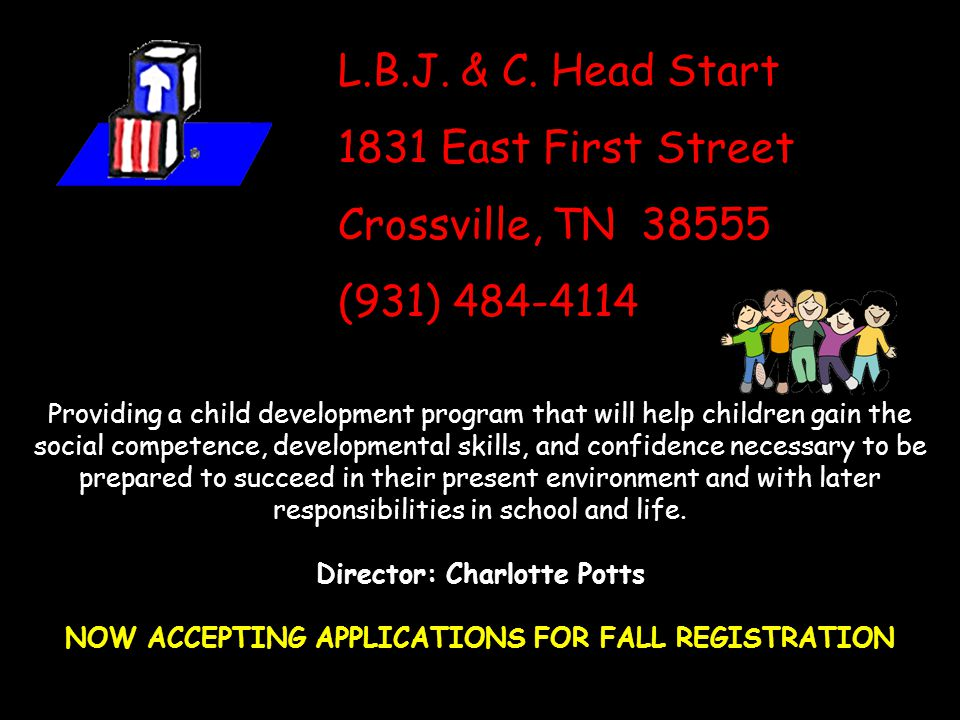L.B.J. & C. Head Start 1831 East First Street Crossville, TN 38555 (931) 484-4114 Providing a child development program that will help children gain t