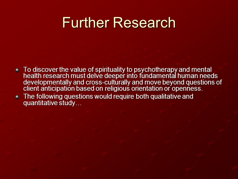 Further Research To discover the value of spirituality to psychotherapy and mental health research must delve deeper into fundamental human needs developmentally and cross-culturally and move beyond questions of client anticipation based on religious orientation or openness.