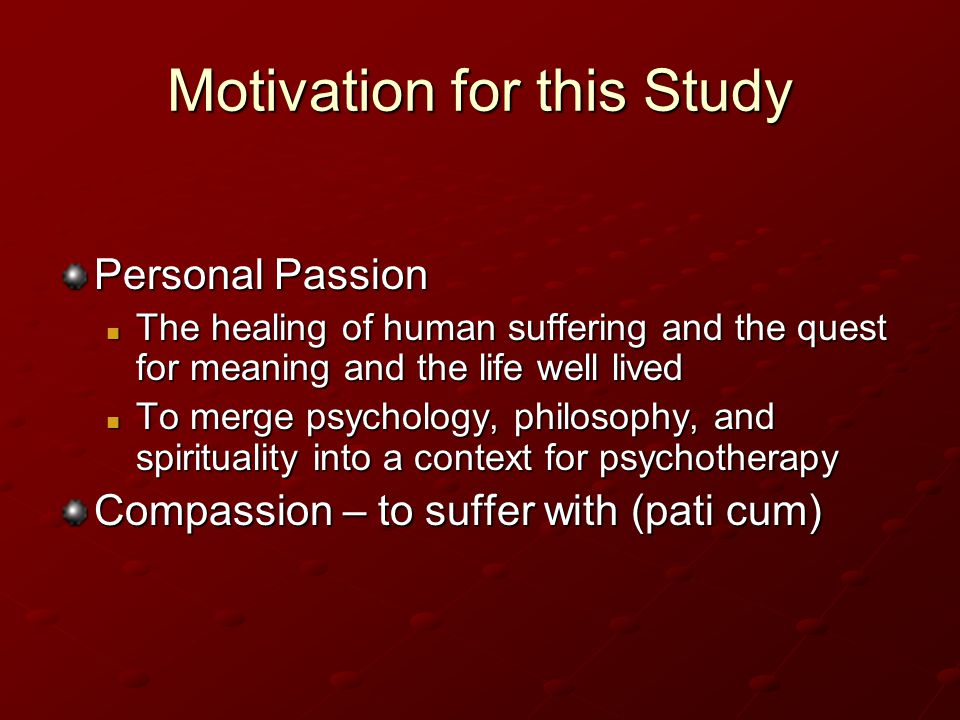 Motivation for this Study Personal Passion The healing of human suffering and the quest for meaning and the life well lived The healing of human suffering and the quest for meaning and the life well lived To merge psychology, philosophy, and spirituality into a context for psychotherapy To merge psychology, philosophy, and spirituality into a context for psychotherapy Compassion – to suffer with (pati cum)