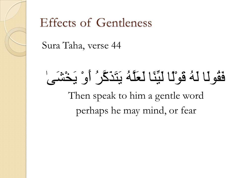 Effects of Gentleness Sura Taha, verse 44 فَقُولَا لَهُ قَوْلًا لَيِّنًا لَعَلَّهُ يَتَذَكَّرُ أَوْ يَخْشَىٰ Then speak to him a gentle word perhaps h