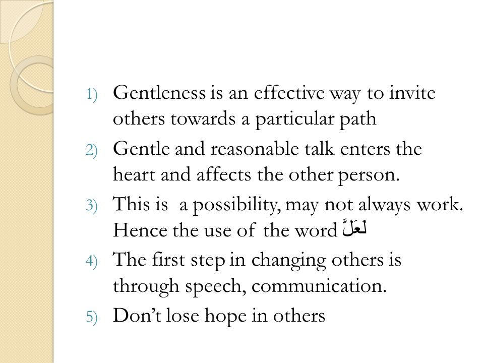 1) Gentleness is an effective way to invite others towards a particular path 2) Gentle and reasonable talk enters the heart and affects the other pers