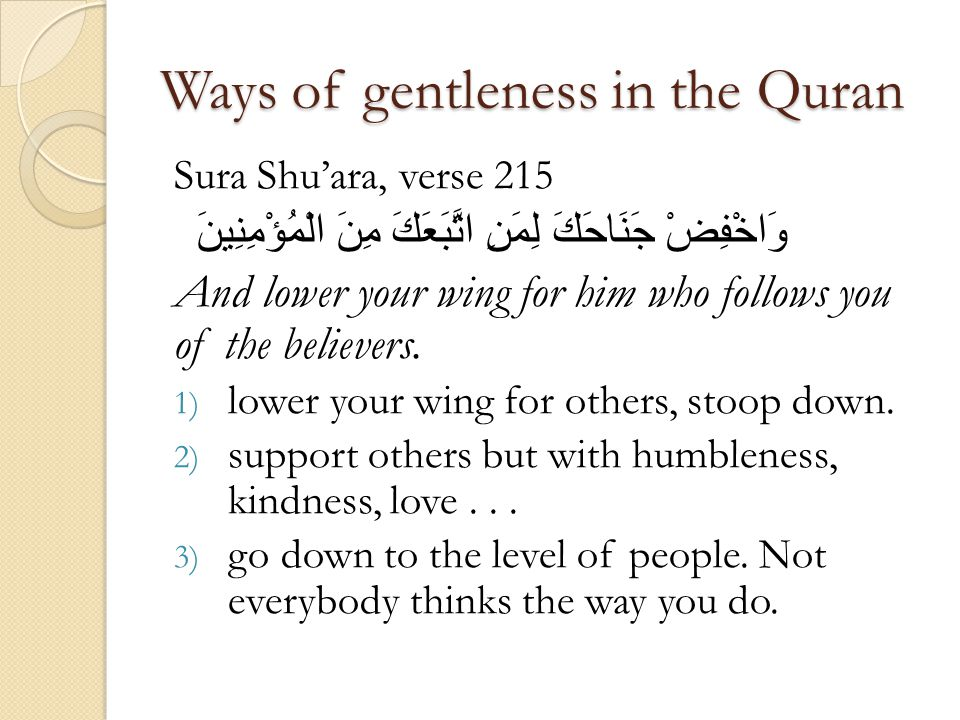 Ways of gentleness in the Quran Sura Shuara, verse 215 وَاخْفِضْ جَنَاحَكَ لِمَنِ اتَّبَعَكَ مِنَ الْمُؤْمِنِينَ And lower your wing for him who follows you of the believers.
