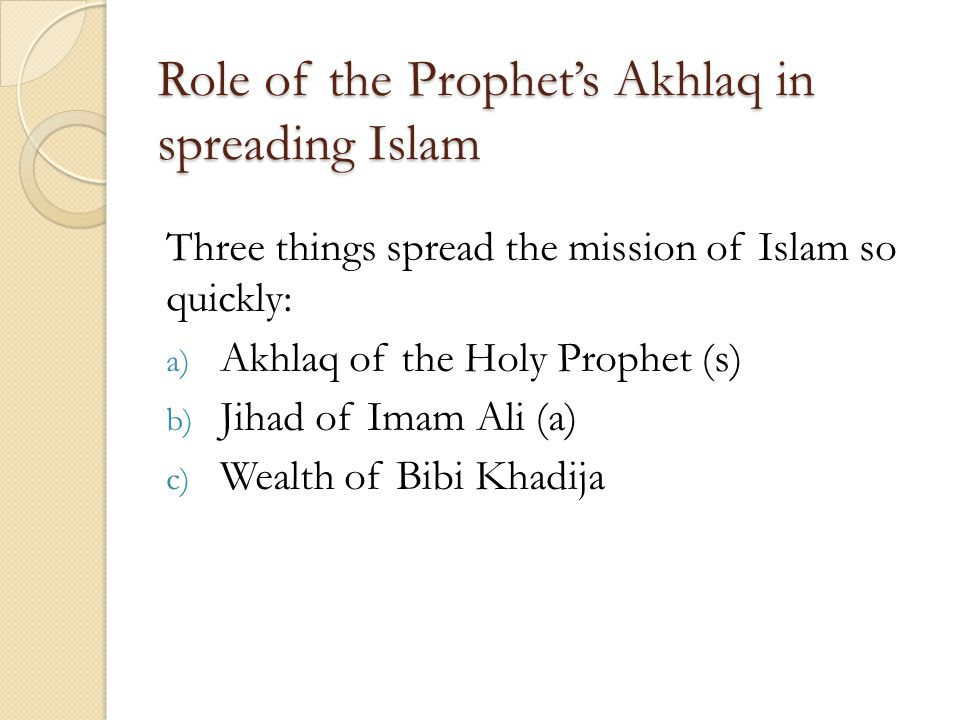 Role of the Prophets Akhlaq in spreading Islam Three things spread the mission of Islam so quickly: a) Akhlaq of the Holy Prophet (s) b) Jihad of Imam Ali (a) c) Wealth of Bibi Khadija
