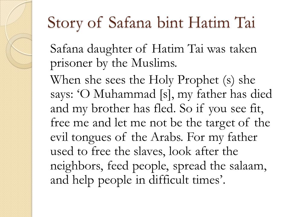 Story of Safana bint Hatim Tai Safana daughter of Hatim Tai was taken prisoner by the Muslims. When she sees the Holy Prophet (s) she says: O Muhammad