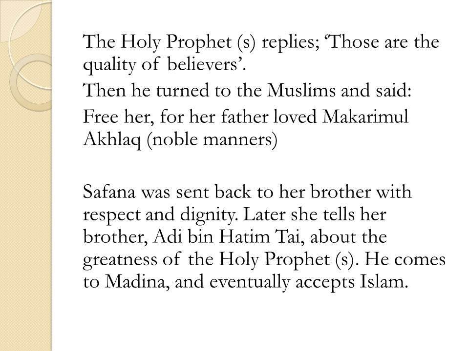 The Holy Prophet (s) replies; Those are the quality of believers. Then he turned to the Muslims and said: Free her, for her father loved Makarimul Akh
