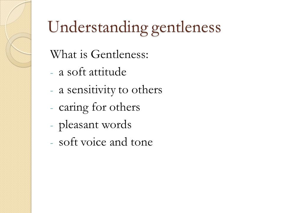 Understanding gentleness What is Gentleness: - a soft attitude - a sensitivity to others - caring for others - pleasant words - soft voice and tone