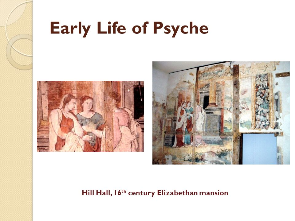Early Life of Psyche Hill Hall, 16 th century Elizabethan mansion