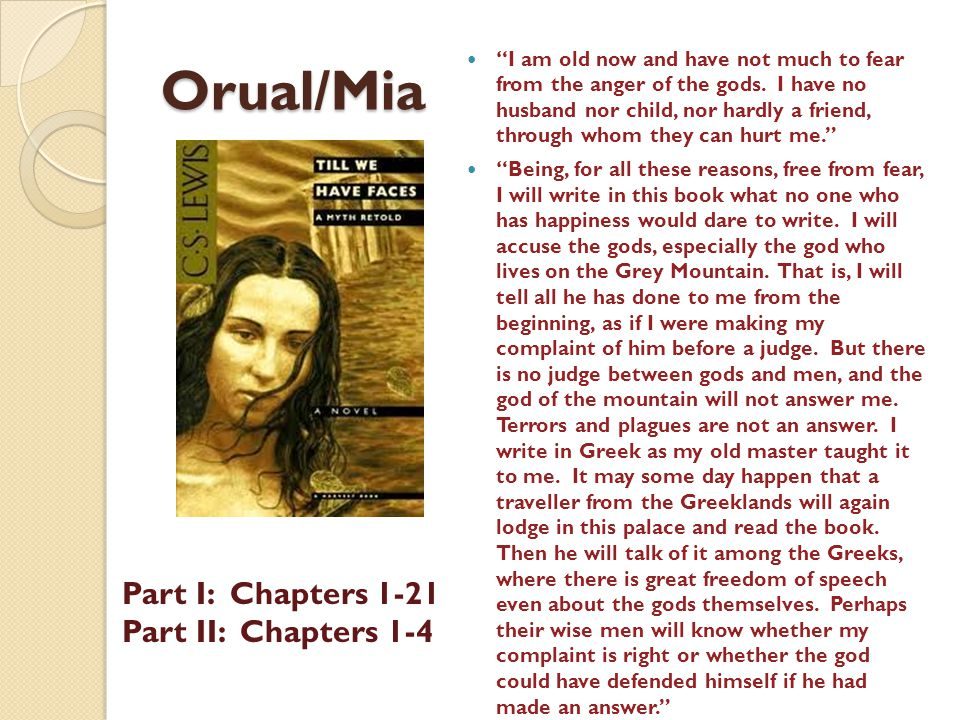 Orual/Mia Part I: Chapters 1-21 Part II: Chapters 1-4 I am old now and have not much to fear from the anger of the gods.