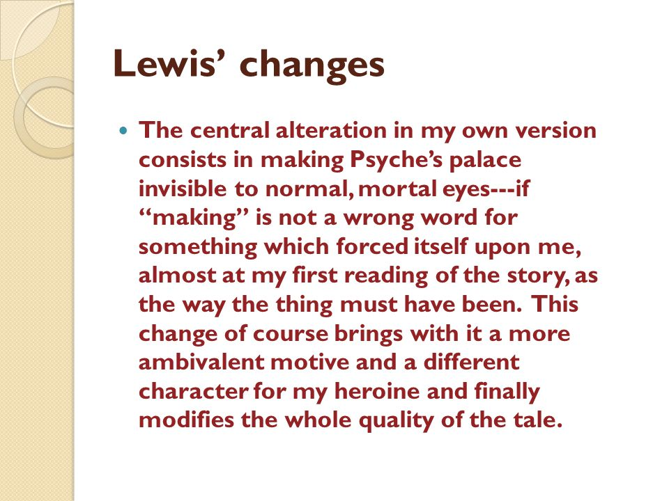 Lewis changes The central alteration in my own version consists in making Psyches palace invisible to normal, mortal eyes---if making is not a wrong word for something which forced itself upon me, almost at my first reading of the story, as the way the thing must have been.