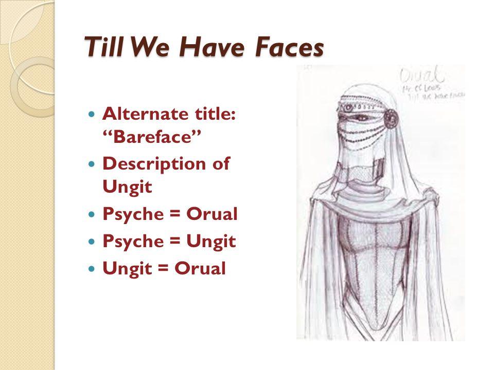 Till We Have Faces Alternate title: Bareface Description of Ungit Psyche = Orual Psyche = Ungit Ungit = Orual