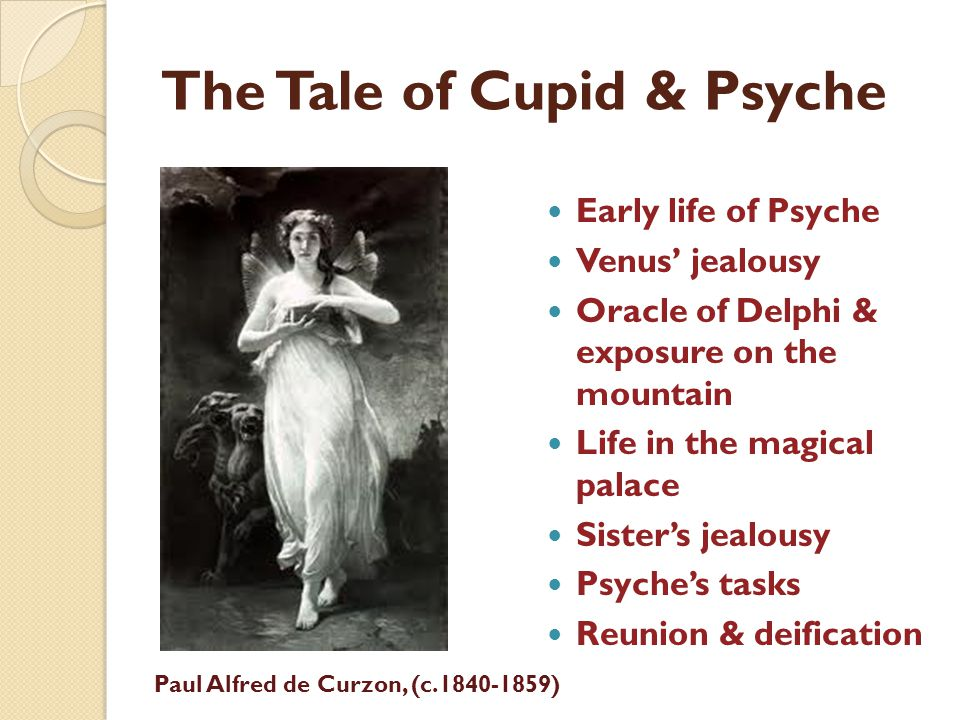 The Tale of Cupid & Psyche Early life of Psyche Venus jealousy Oracle of Delphi & exposure on the mountain Life in the magical palace Sisters jealousy Psyches tasks Reunion & deification Paul Alfred de Curzon, (c.1840-1859)