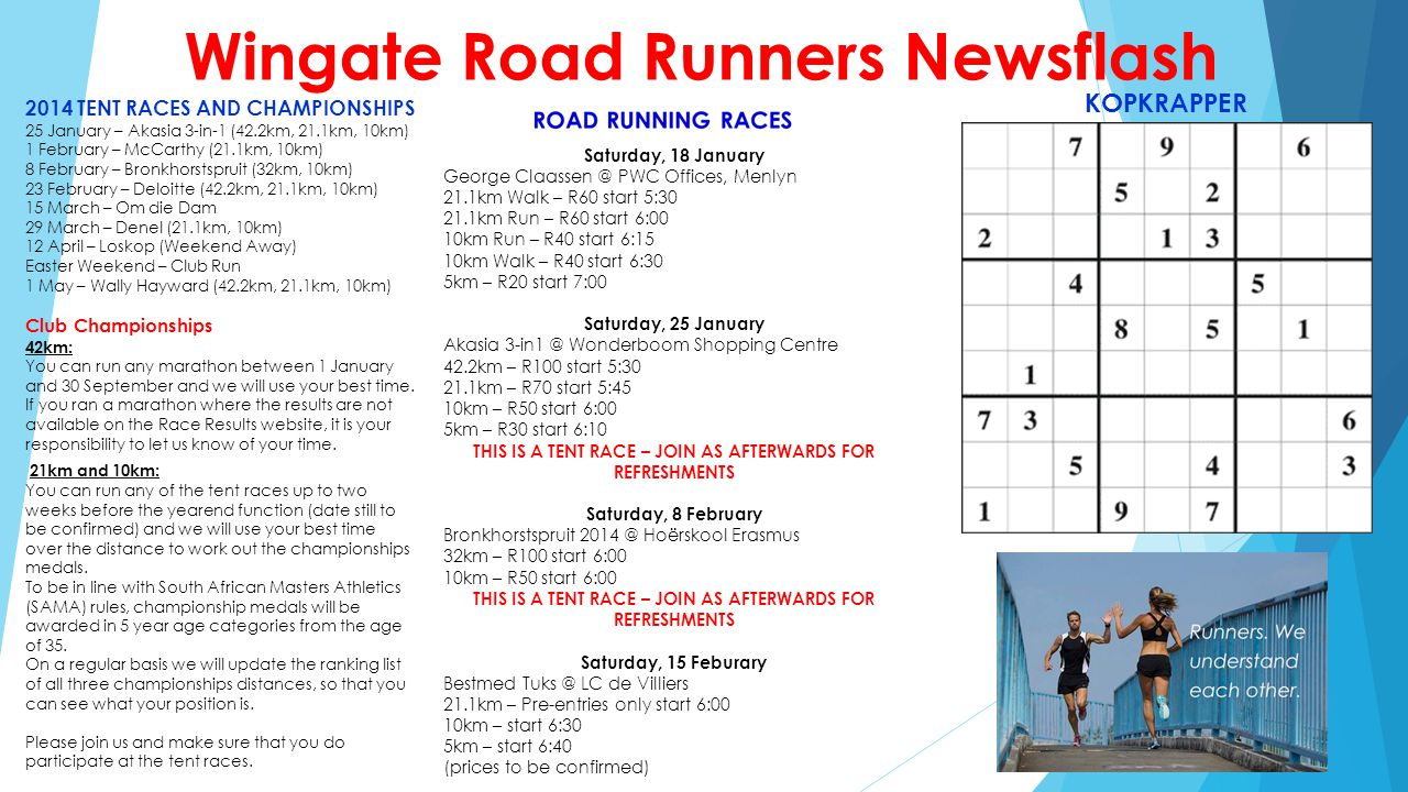 Wingate Road Runners Newsflash 2014 TENT RACES AND CHAMPIONSHIPS 25 January – Akasia 3-in-1 (42.2km, 21.1km, 10km) 1 February – McCarthy (21.1km, 10km) 8 February – Bronkhorstspruit (32km, 10km) 23 February – Deloitte (42.2km, 21.1km, 10km) 15 March – Om die Dam 29 March – Denel (21.1km, 10km) 12 April – Loskop (Weekend Away) Easter Weekend – Club Run 1 May – Wally Hayward (42.2km, 21.1km, 10km) Club Championships 42km: You can run any marathon between 1 January and 30 September and we will use your best time.