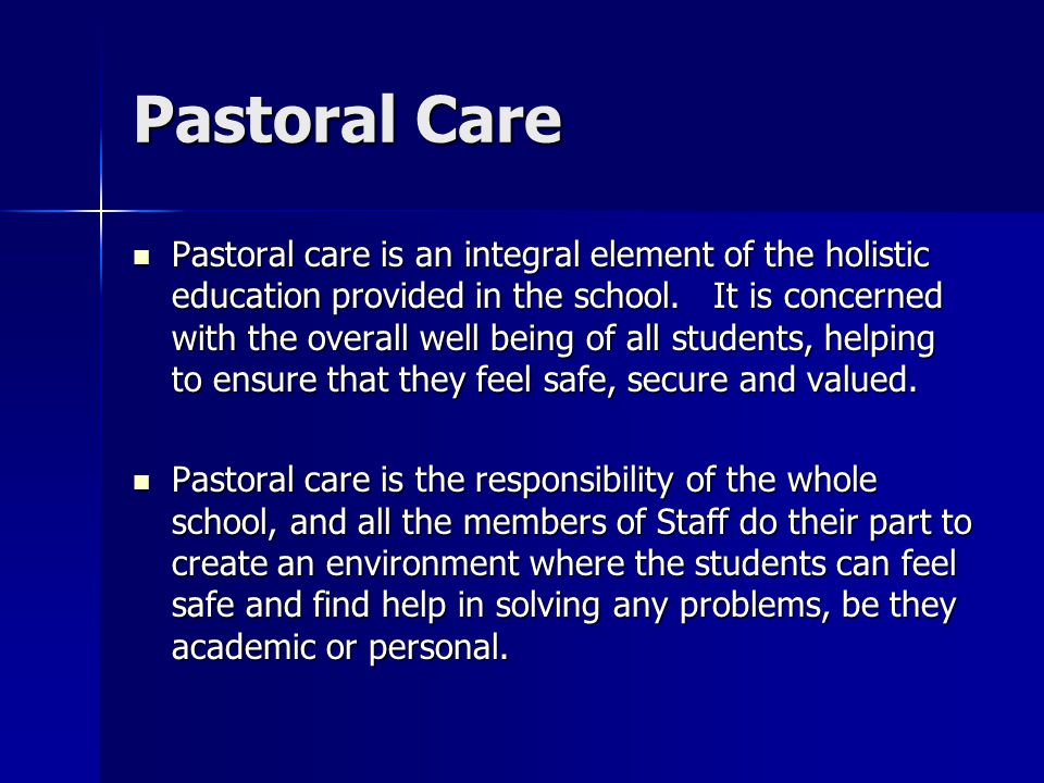 Pastoral Care Pastoral care is an integral element of the holistic education provided in the school. It is concerned with the overall well being of al
