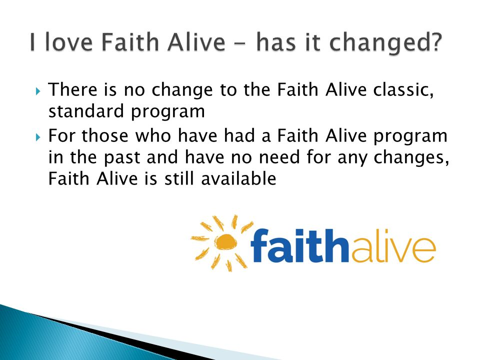 There is no change to the Faith Alive classic, standard program For those who have had a Faith Alive program in the past and have no need for any changes, Faith Alive is still available