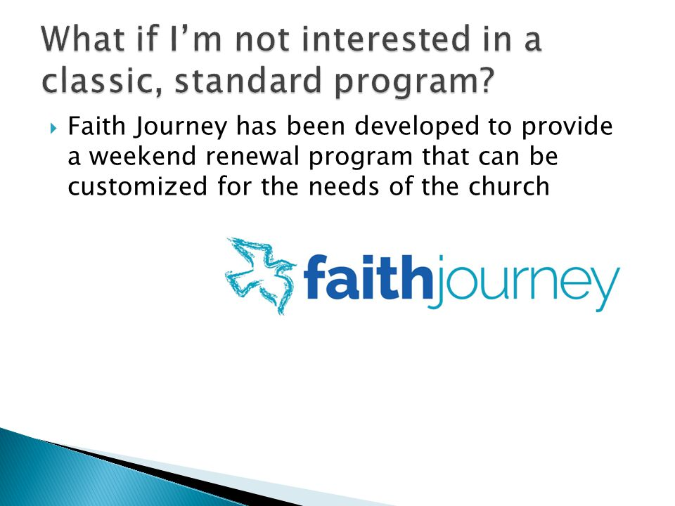Faith Journey has been developed to provide a weekend renewal program that can be customized for the needs of the church