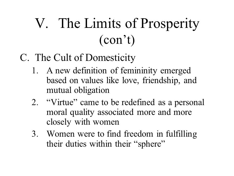 V.The Limits of Prosperity (cont) C.The Cult of Domesticity 1.A new definition of femininity emerged based on values like love, friendship, and mutual