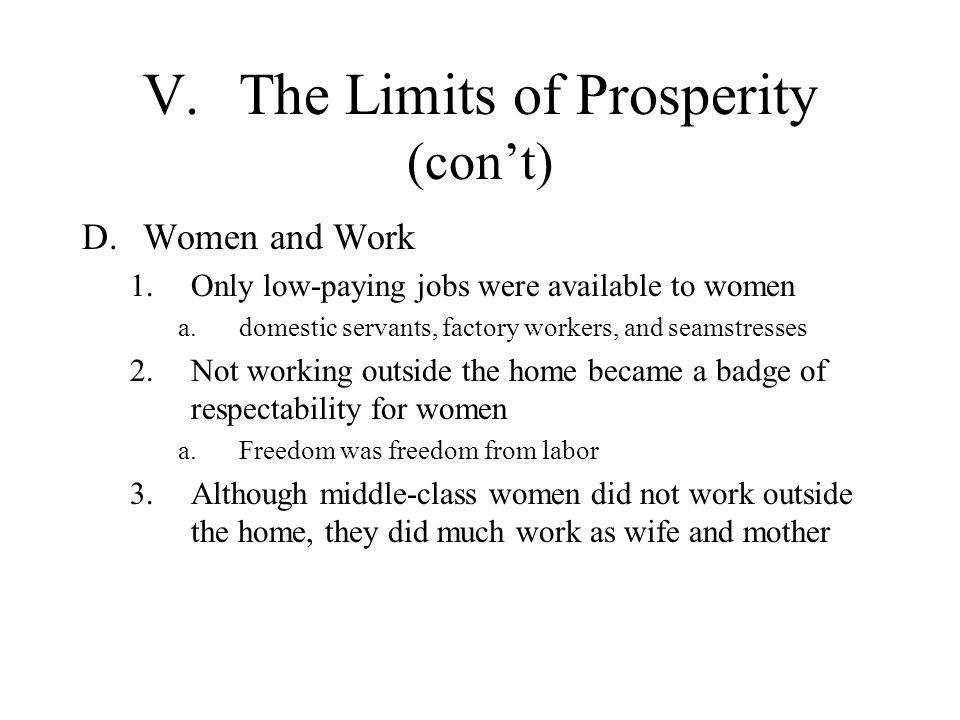 V.The Limits of Prosperity (cont) D.Women and Work 1.Only low-paying jobs were available to women a.domestic servants, factory workers, and seamstress
