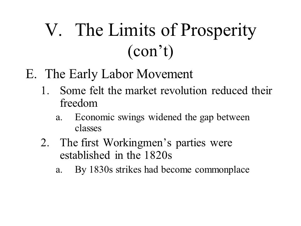 V.The Limits of Prosperity (cont) E.The Early Labor Movement 1.Some felt the market revolution reduced their freedom a.Economic swings widened the gap