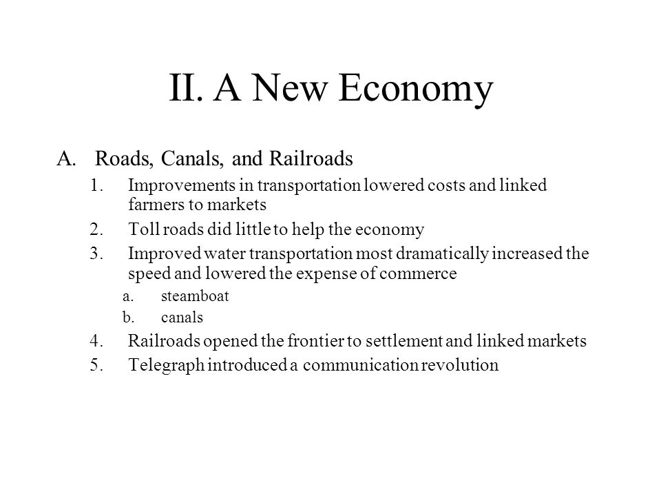 II.A New Economy A.Roads, Canals, and Railroads 1.Improvements in transportation lowered costs and linked farmers to markets 2.Toll roads did little t