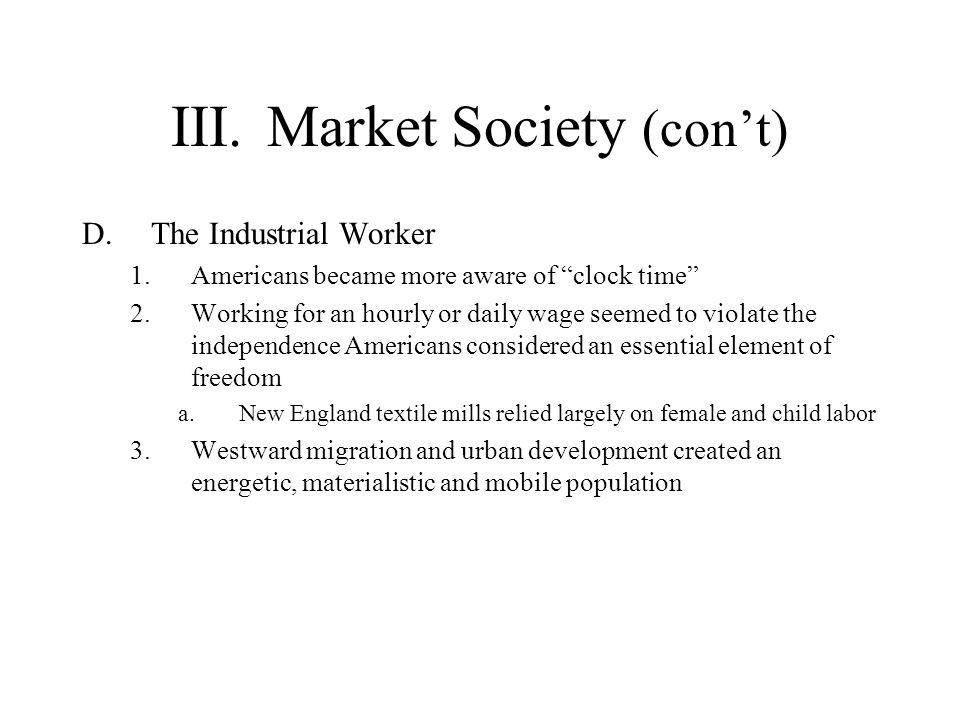 III.Market Society (cont) D.The Industrial Worker 1.Americans became more aware of clock time 2.Working for an hourly or daily wage seemed to violate