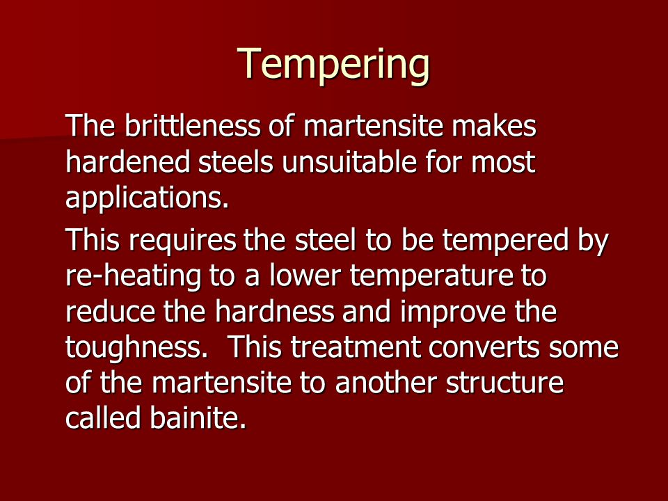 Tempering The brittleness of martensite makes hardened steels unsuitable for most applications. This requires the steel to be tempered by re-heating t