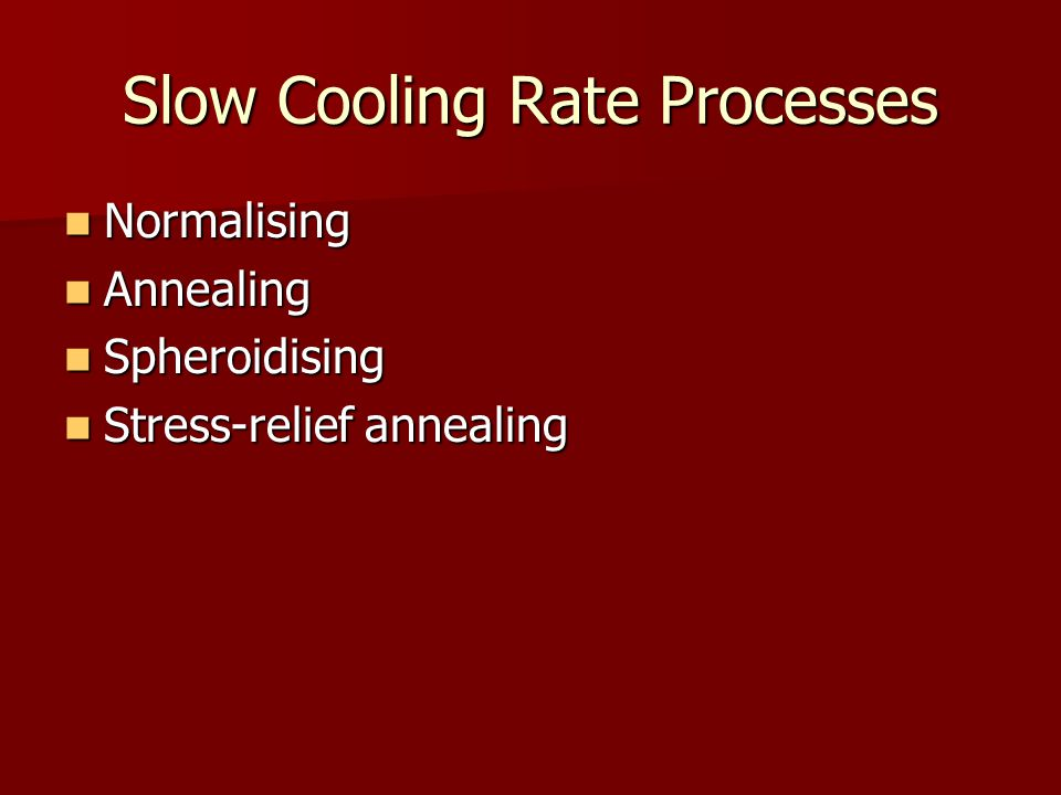 Slow Cooling Rate Processes Normalising Normalising Annealing Annealing Spheroidising Spheroidising Stress-relief annealing Stress-relief annealing