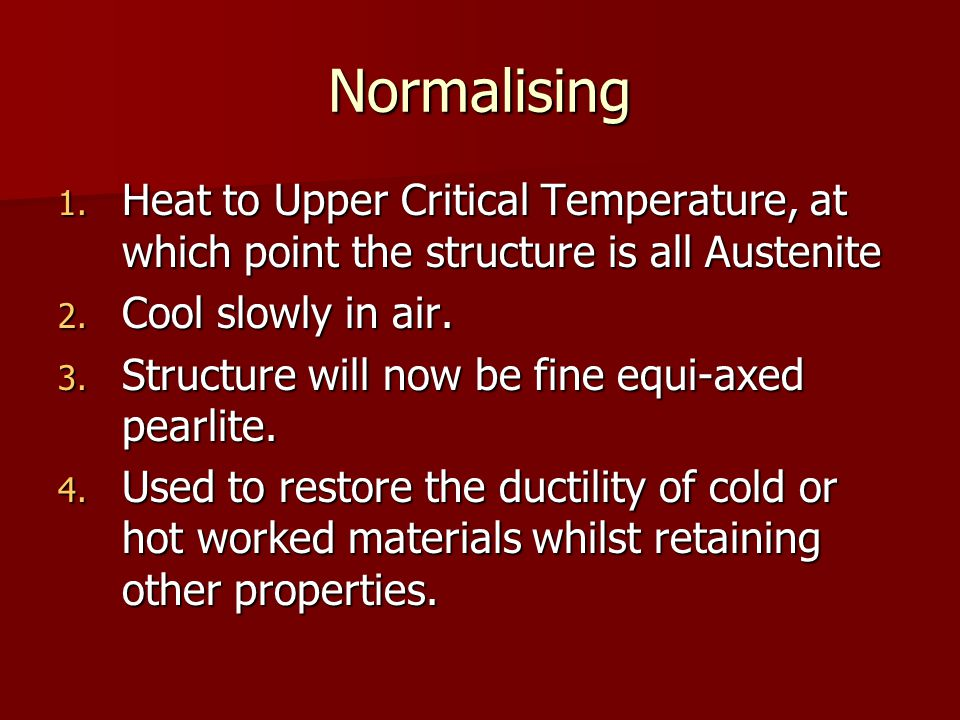 Normalising 1. Heat to Upper Critical Temperature, at which point the structure is all Austenite 2. Cool slowly in air. 3. Structure will now be fine
