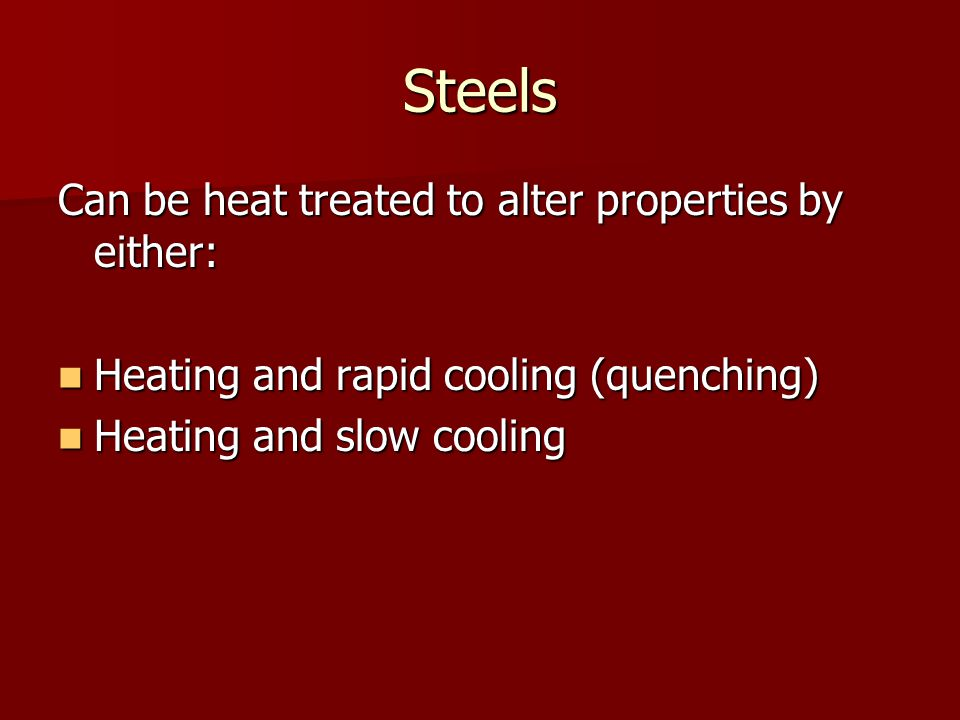 Steels Can be heat treated to alter properties by either: Heating and rapid cooling (quenching) Heating and rapid cooling (quenching) Heating and slow