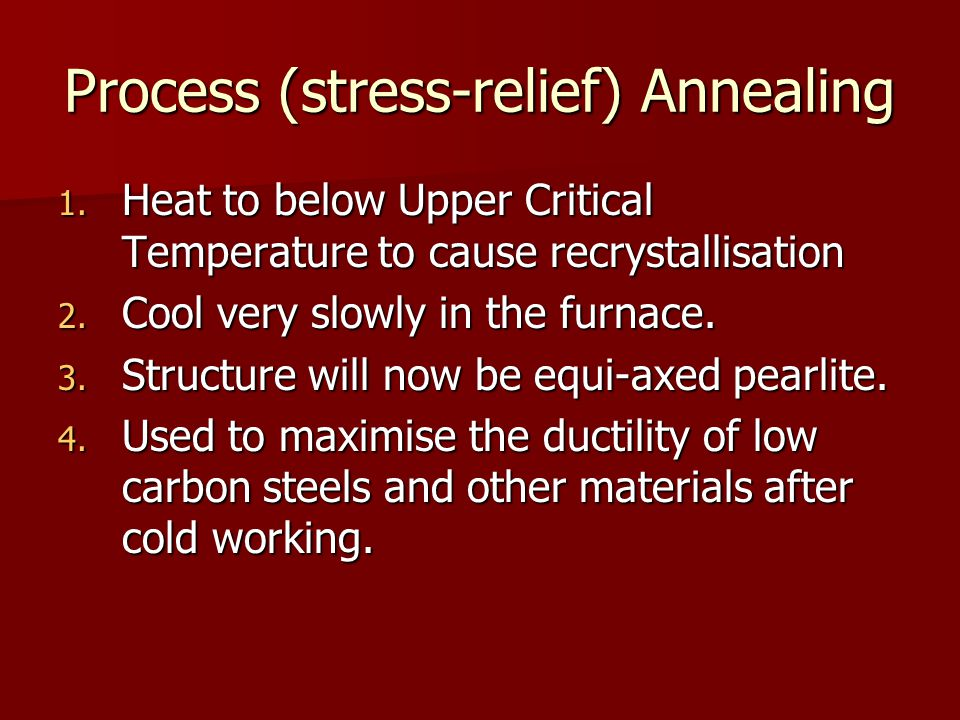 Process (stress-relief) Annealing 1. Heat to below Upper Critical Temperature to cause recrystallisation 2. Cool very slowly in the furnace. 3. Struct
