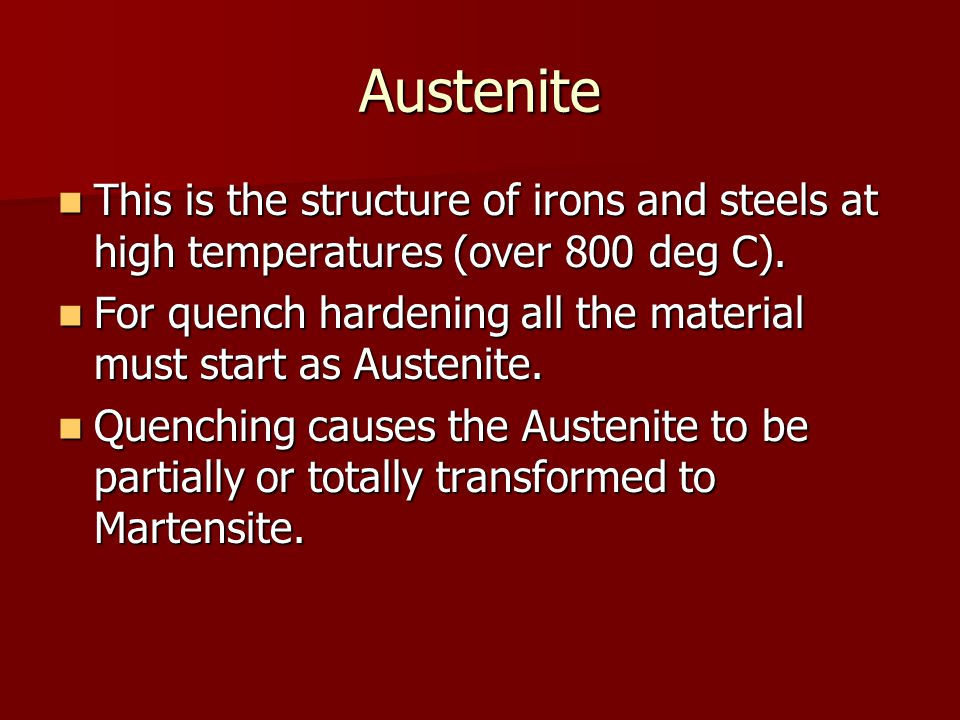 Austenite This is the structure of irons and steels at high temperatures (over 800 deg C). This is the structure of irons and steels at high temperatu