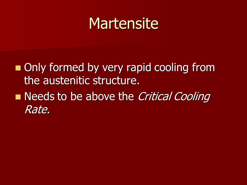 Martensite Only formed by very rapid cooling from the austenitic structure. Only formed by very rapid cooling from the austenitic structure. Needs to