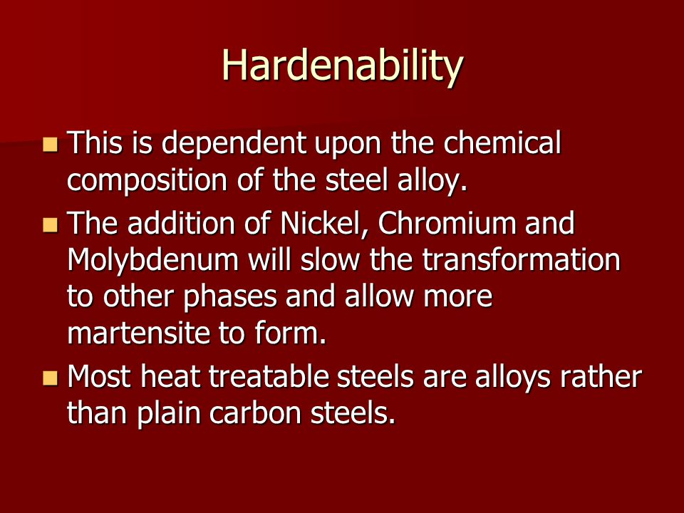 Hardenability This is dependent upon the chemical composition of the steel alloy. This is dependent upon the chemical composition of the steel alloy.