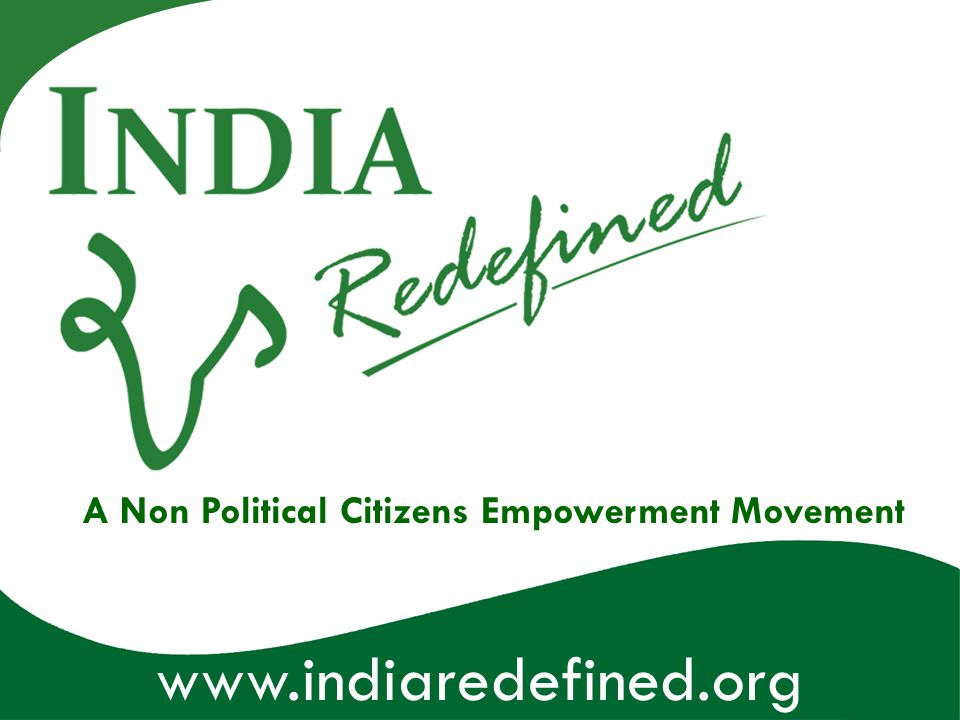 www.indiaredefined.org A Non Political Citizens Empowerment Movement