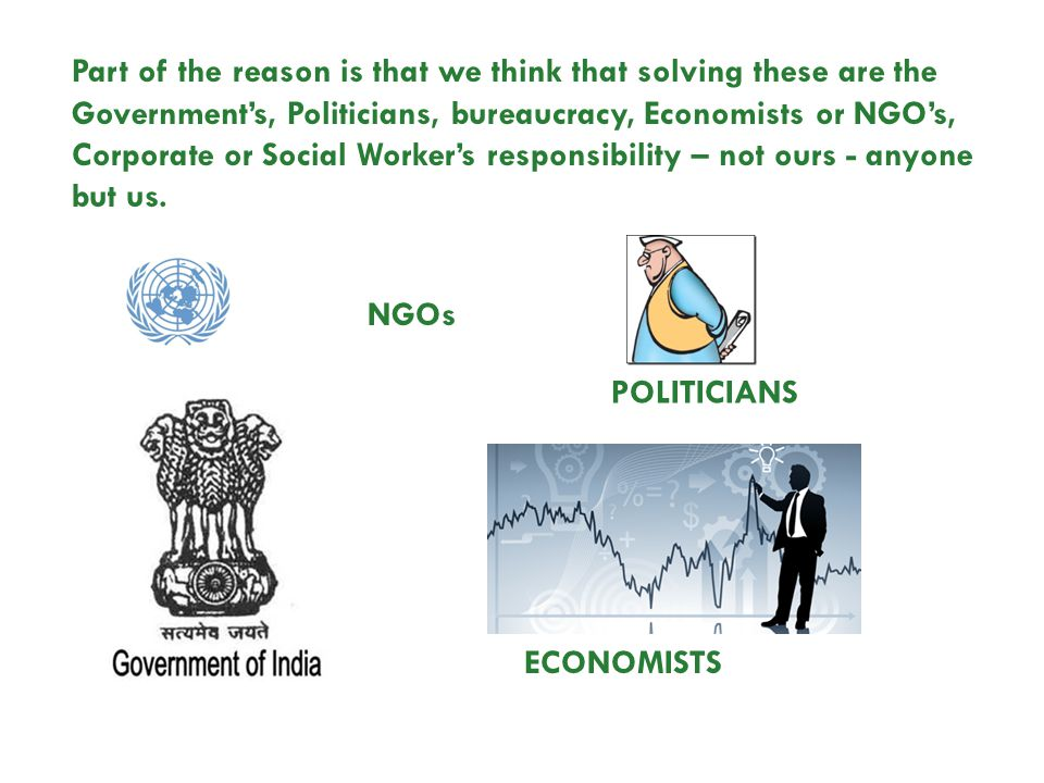 NGOs ECONOMISTS POLITICIANS Part of the reason is that we think that solving these are the Governments, Politicians, bureaucracy, Economists or NGOs,