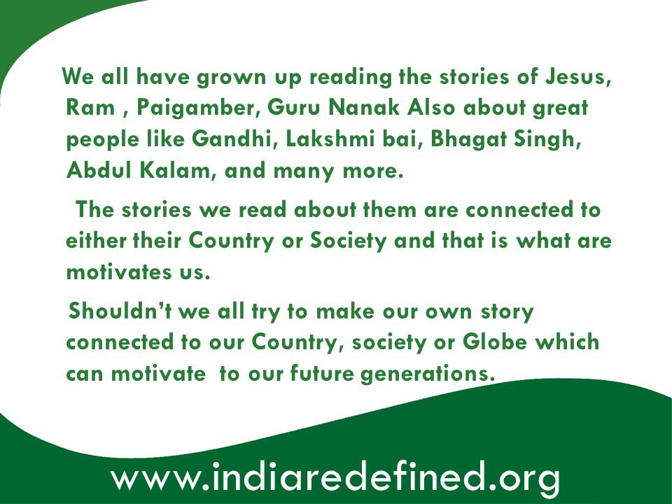 www.indiaredefined.org We all have grown up reading the stories of Jesus, Ram, Paigamber, Guru Nanak Also about great people like Gandhi, Lakshmi bai,