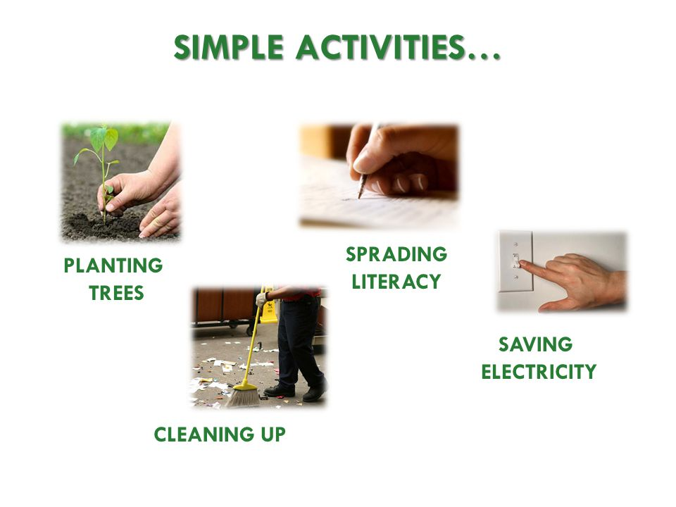 SIMPLE ACTIVITIES… PLANTING TREES CLEANING UP SPRADING LITERACY SAVING ELECTRICITY