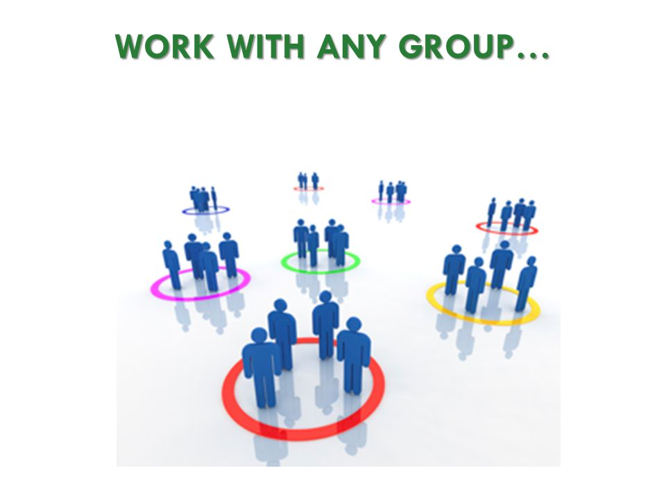 WORK WITH ANY GROUP…