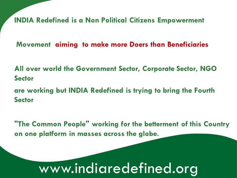 www.indiaredefined.org INDIA Redefined is a Non Political Citizens Empowerment Movement aiming to make more Doers than Beneficiaries All over world th