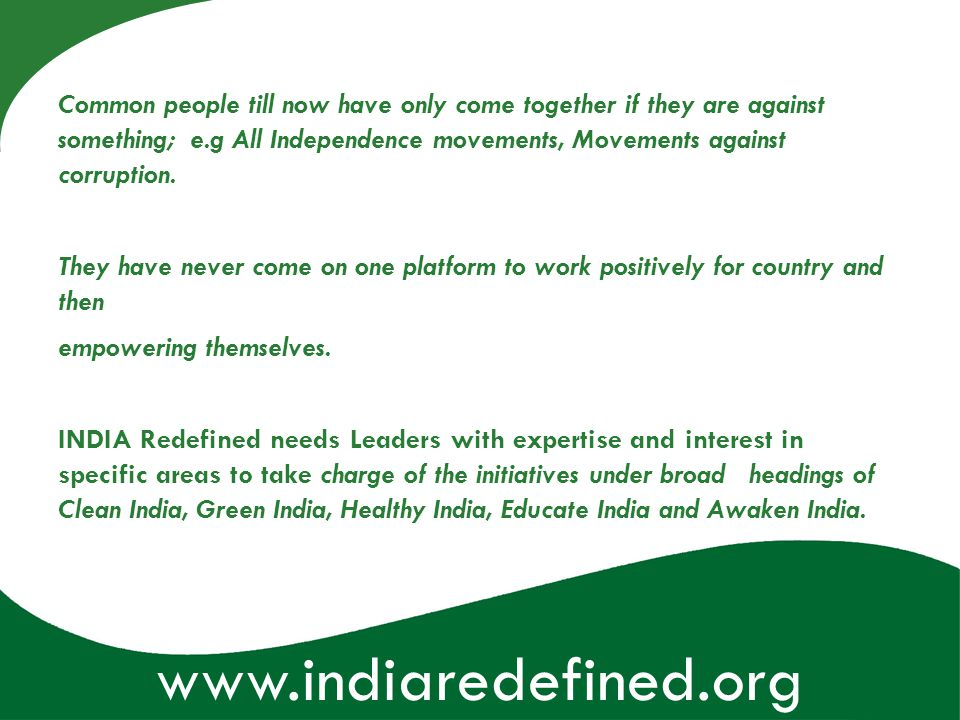 www.indiaredefined.org Common people till now have only come together if they are against something; e.g All Independence movements, Movements against
