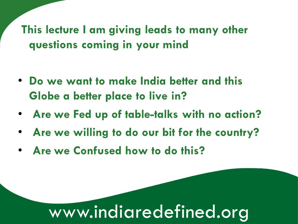 www.indiaredefined.org This lecture I am giving leads to many other questions coming in your mind Do we want to make India better and this Globe a bet